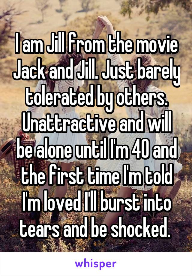 I am Jill from the movie Jack and Jill. Just barely tolerated by others. Unattractive and will be alone until I'm 40 and the first time I'm told I'm loved I'll burst into tears and be shocked.