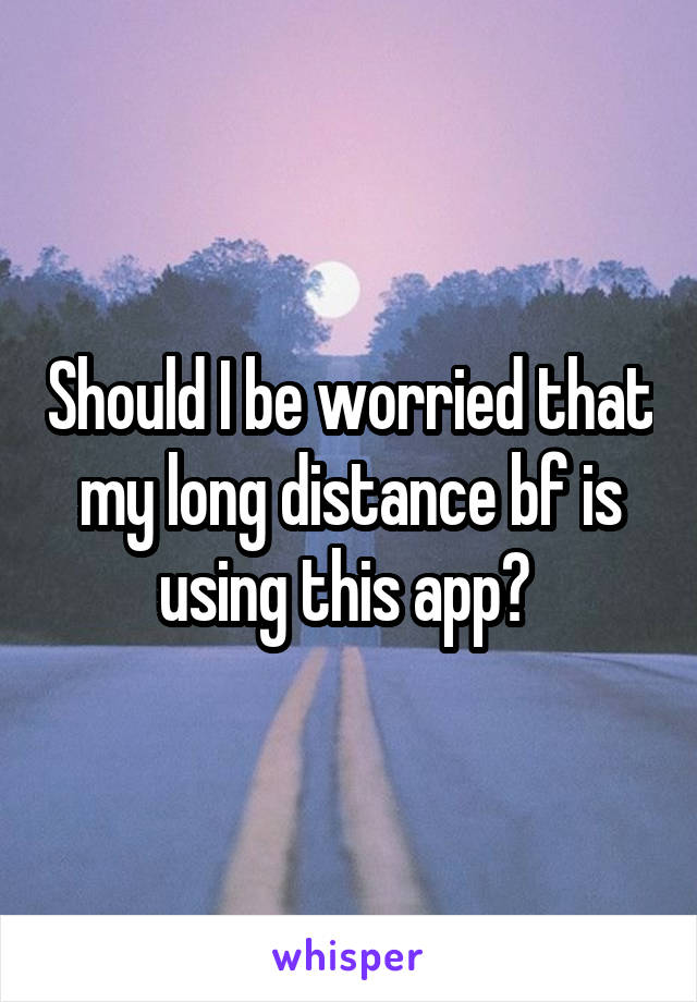 Should I be worried that my long distance bf is using this app?