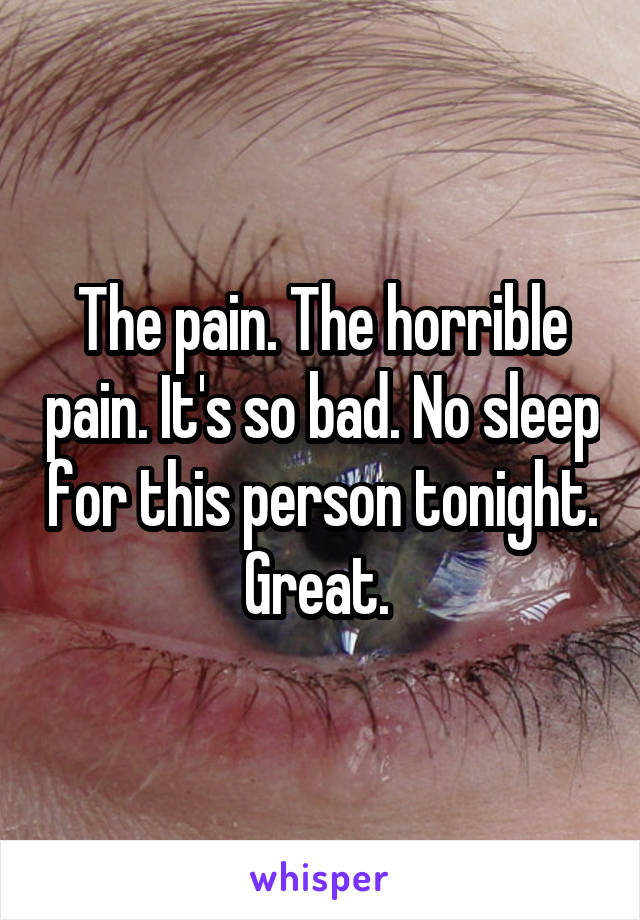 The pain. The horrible pain. It's so bad. No sleep for this person tonight. Great.