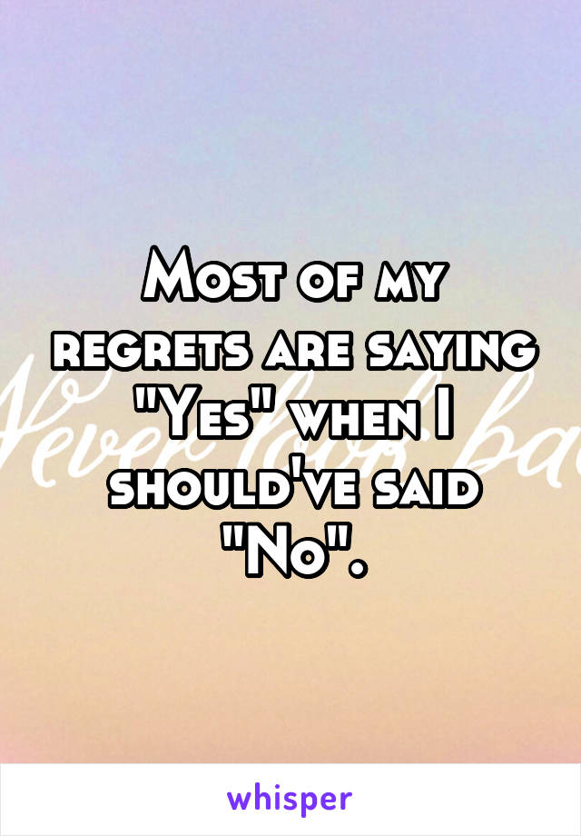 "Most of my regrets are saying ""Yes"" when I should've said ""No""."