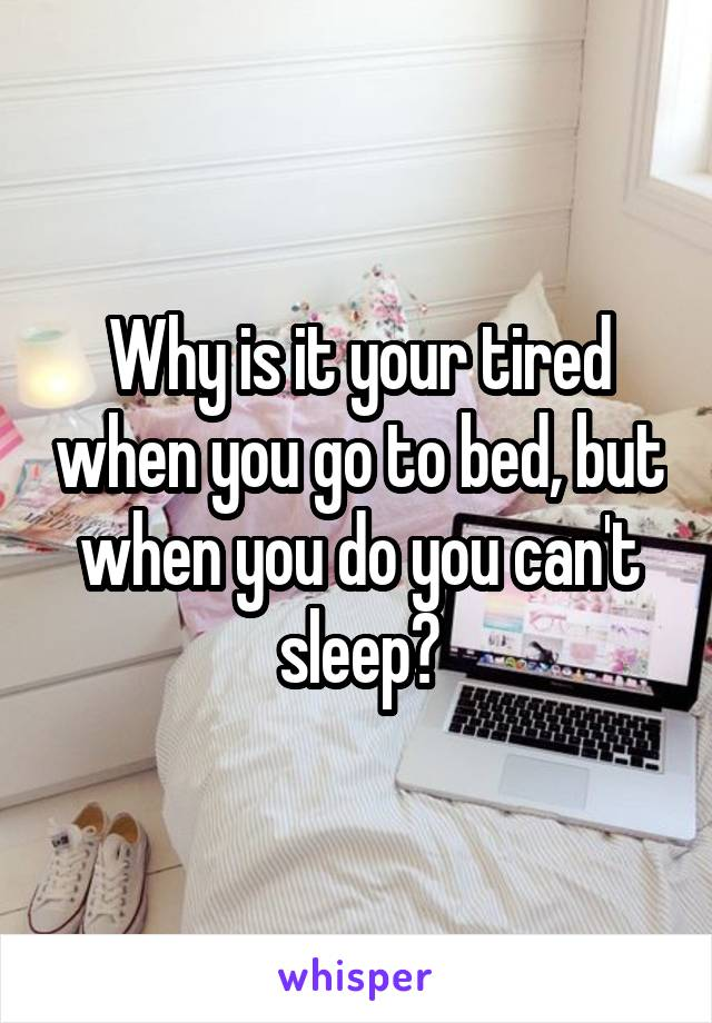 Why is it your tired when you go to bed, but when you do you can't sleep?