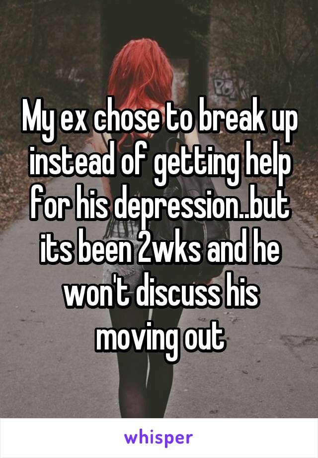 My ex chose to break up instead of getting help for his depression..but its been 2wks and he won't discuss his moving out