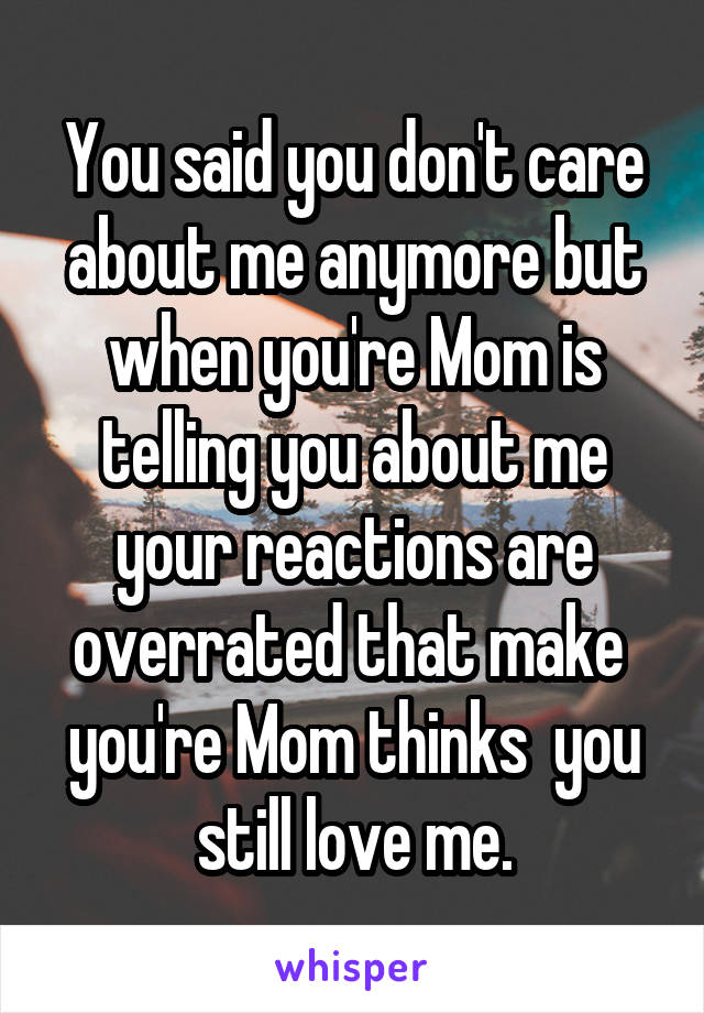 You said you don't care about me anymore but when you're Mom is telling you about me your reactions are overrated that make  you're Mom thinks  you still love me.