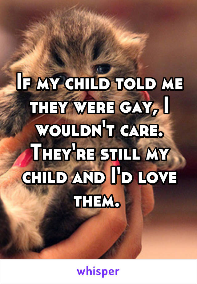 If my child told me they were gay, I wouldn't care. They're still my child and I'd love them.