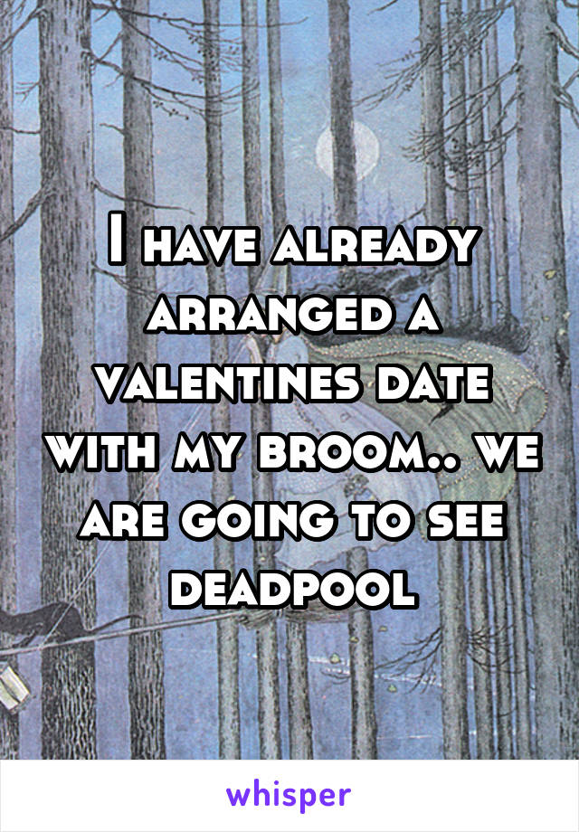 I have already arranged a valentines date with my broom.. we are going to see deadpool