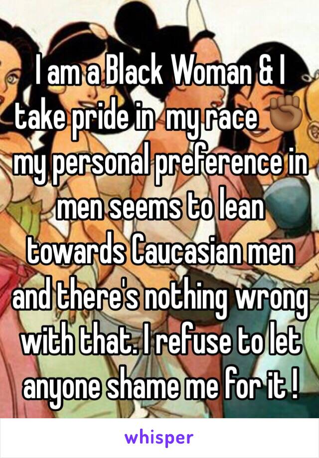 I am a Black Woman & I take pride in  my race ✊🏾 my personal preference in men seems to lean towards Caucasian men and there's nothing wrong with that. I refuse to let anyone shame me for it !