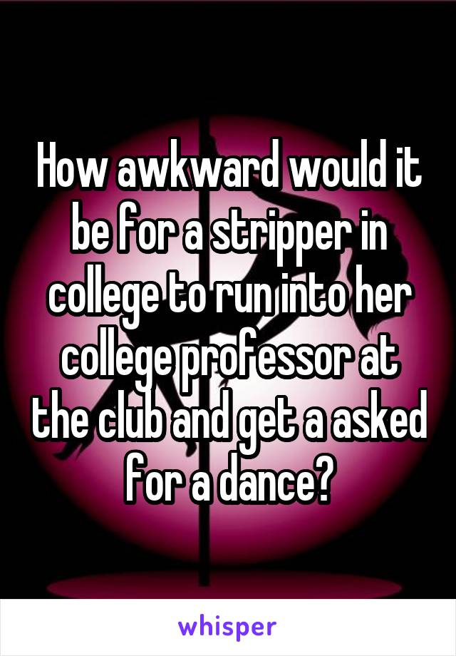 How awkward would it be for a stripper in college to run into her college professor at the club and get a asked for a dance?