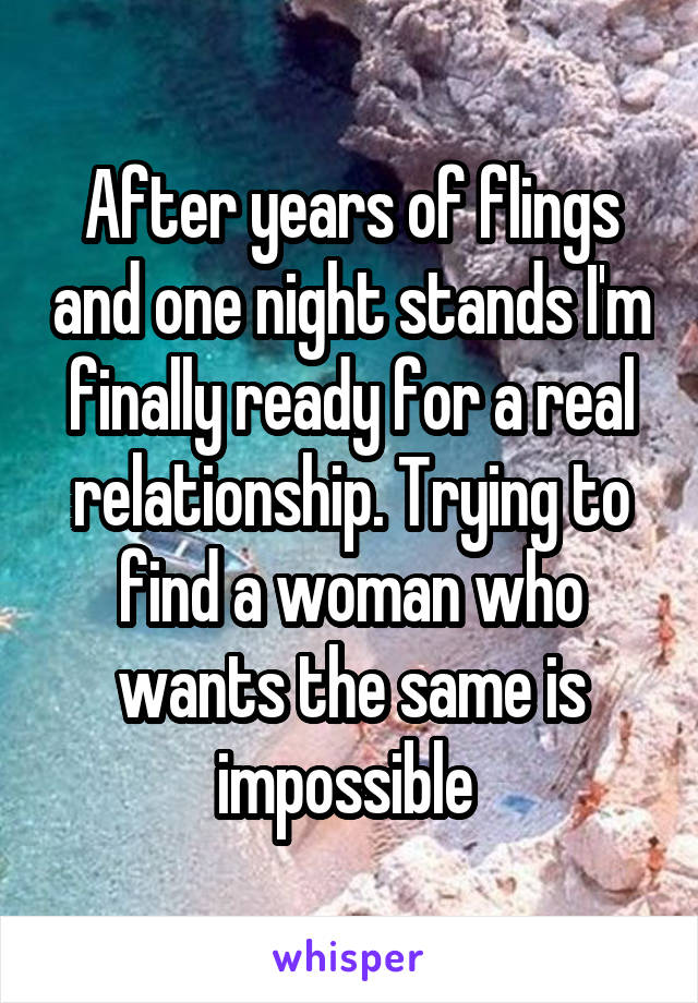 After years of flings and one night stands I'm finally ready for a real relationship. Trying to find a woman who wants the same is impossible