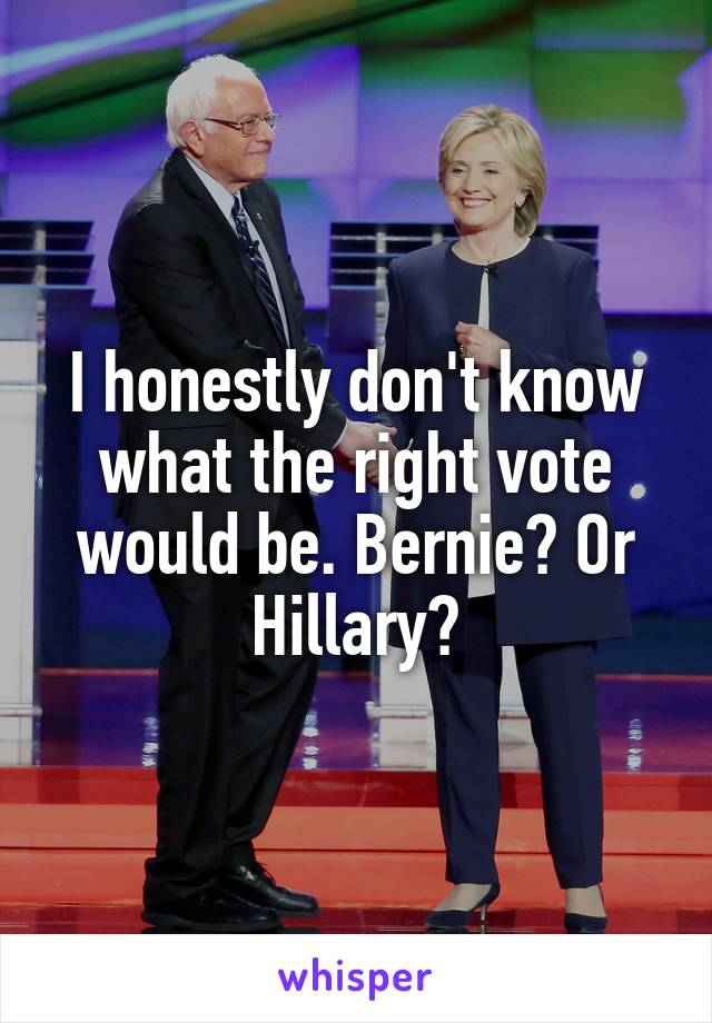 I honestly don't know what the right vote would be. Bernie? Or Hillary?