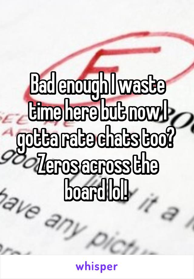 Bad enough I waste time here but now I gotta rate chats too?  Zeros across the board lol!