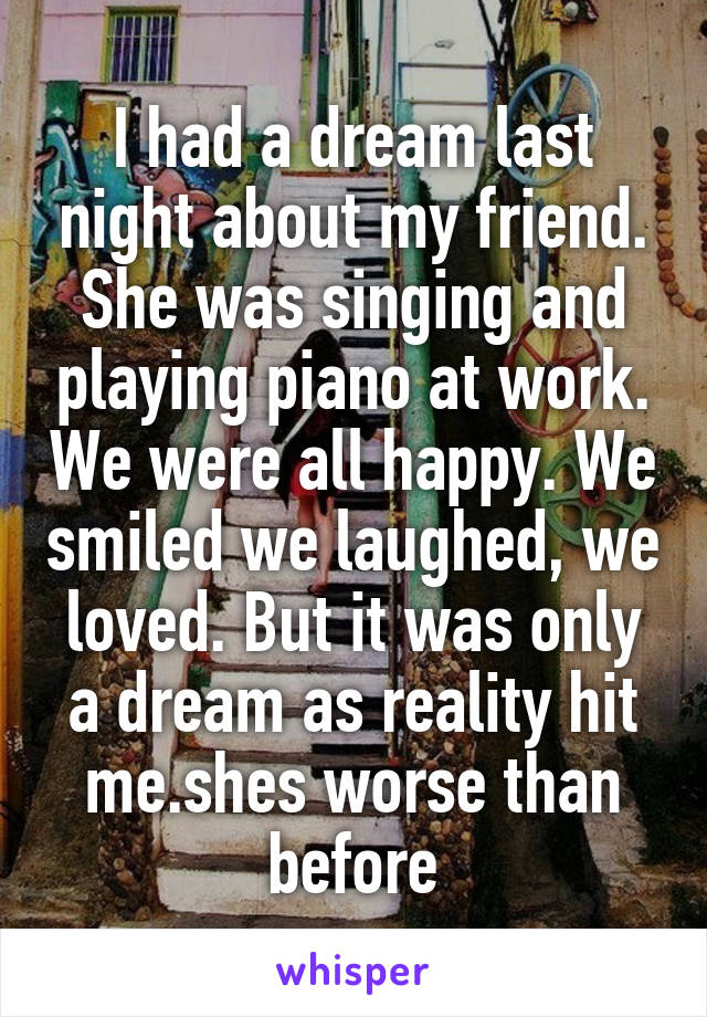 I had a dream last night about my friend. She was singing and playing piano at work. We were all happy. We smiled we laughed, we loved. But it was only a dream as reality hit me.shes worse than before