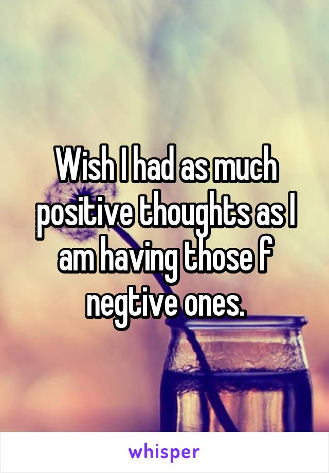 Wish I had as much positive thoughts as I am having those f negtive ones.