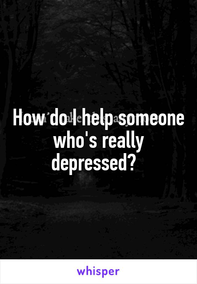 How do I help someone who's really depressed?