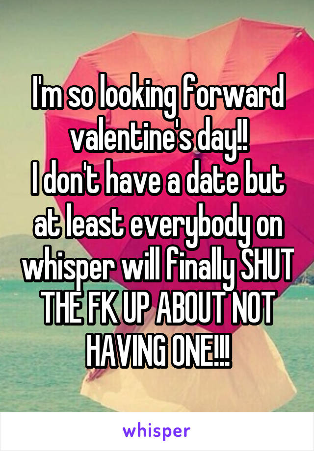 I'm so looking forward valentine's day!! I don't have a date but at least everybody on whisper will finally SHUT THE FK UP ABOUT NOT HAVING ONE!!!