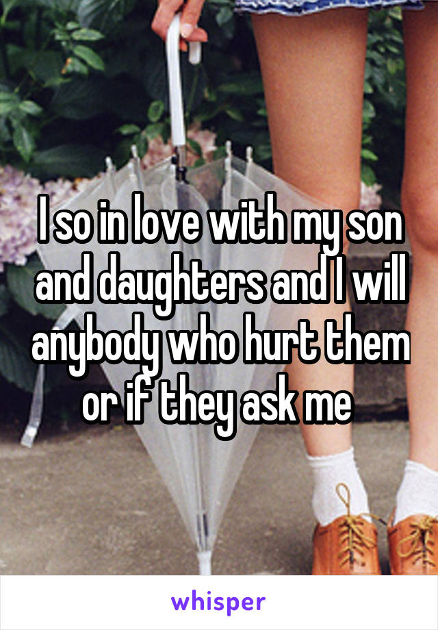 I so in love with my son and daughters and I will anybody who hurt them or if they ask me