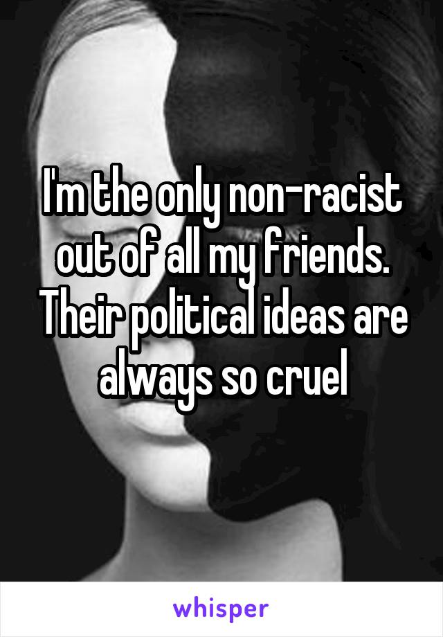 I'm the only non-racist out of all my friends. Their political ideas are always so cruel