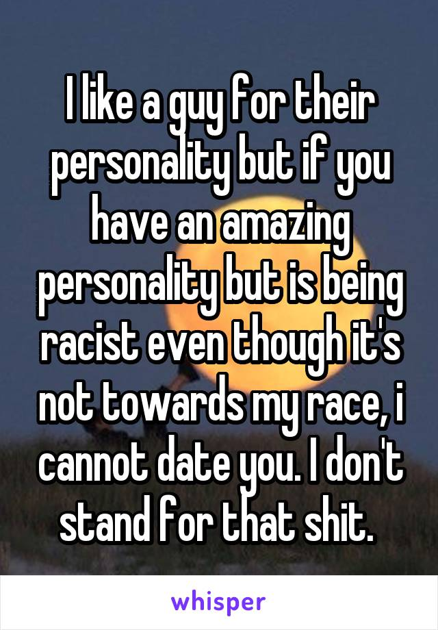 I like a guy for their personality but if you have an amazing personality but is being racist even though it's not towards my race, i cannot date you. I don't stand for that shit.