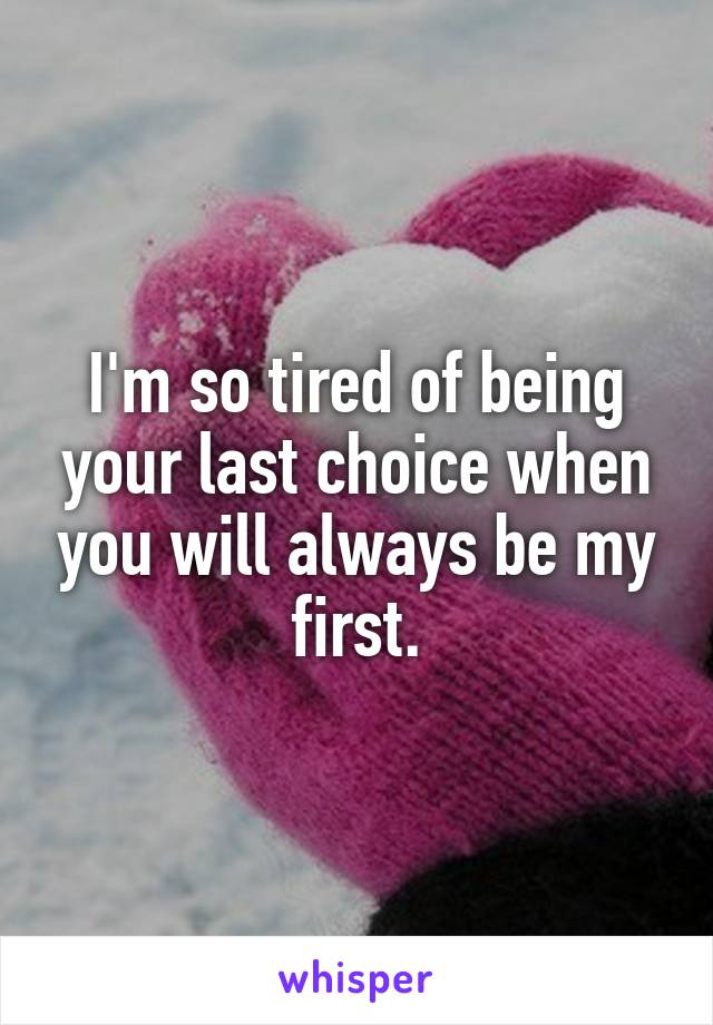 I'm so tired of being your last choice when you will always be my first.