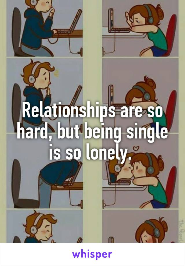 Relationships are so hard, but being single is so lonely.