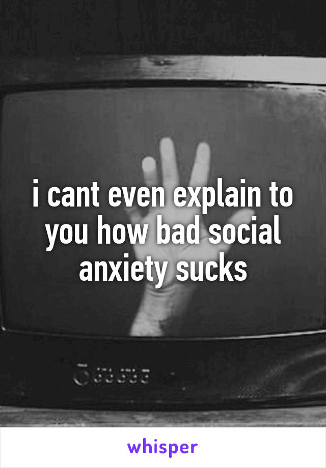 i cant even explain to you how bad social anxiety sucks