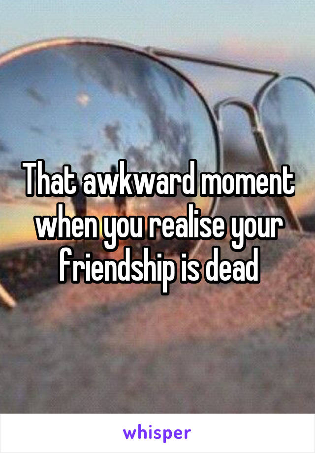 That awkward moment when you realise your friendship is dead