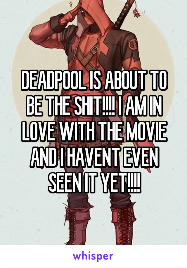 DEADPOOL IS ABOUT TO BE THE SHIT!!!! I AM IN LOVE WITH THE MOVIE AND I HAVENT EVEN SEEN IT YET!!!!