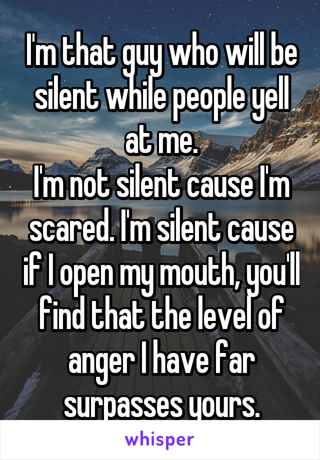 I'm that guy who will be silent while people yell at me. I'm not silent cause I'm scared. I'm silent cause if I open my mouth, you'll find that the level of anger I have far surpasses yours.