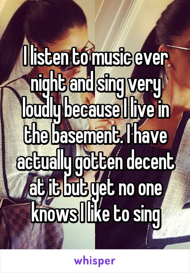 I listen to music ever night and sing very loudly because I live in the basement. I have actually gotten decent at it but yet no one knows I like to sing
