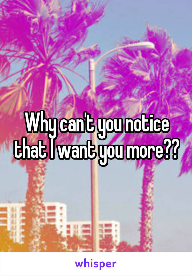 Why can't you notice that I want you more??