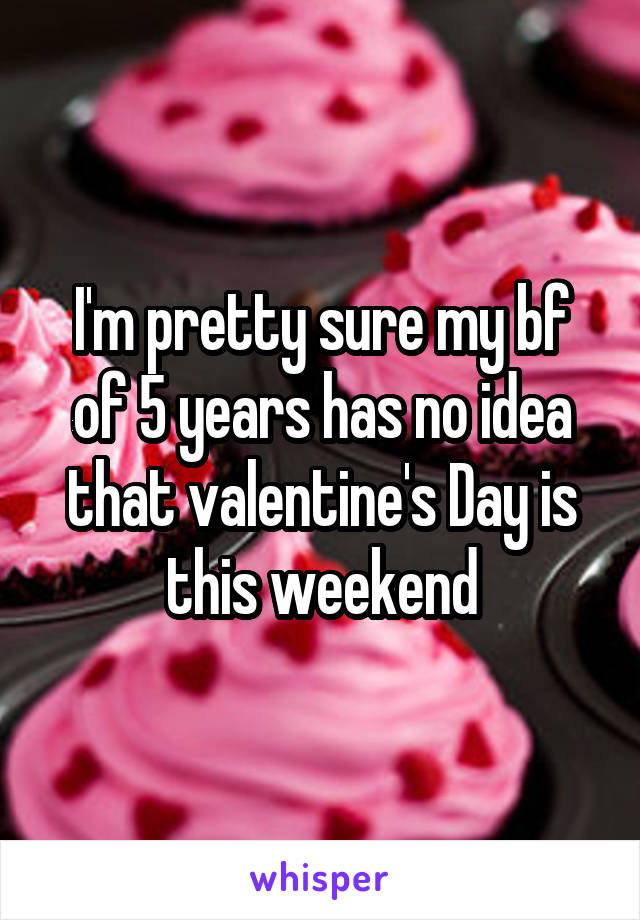 I'm pretty sure my bf of 5 years has no idea that valentine's Day is this weekend