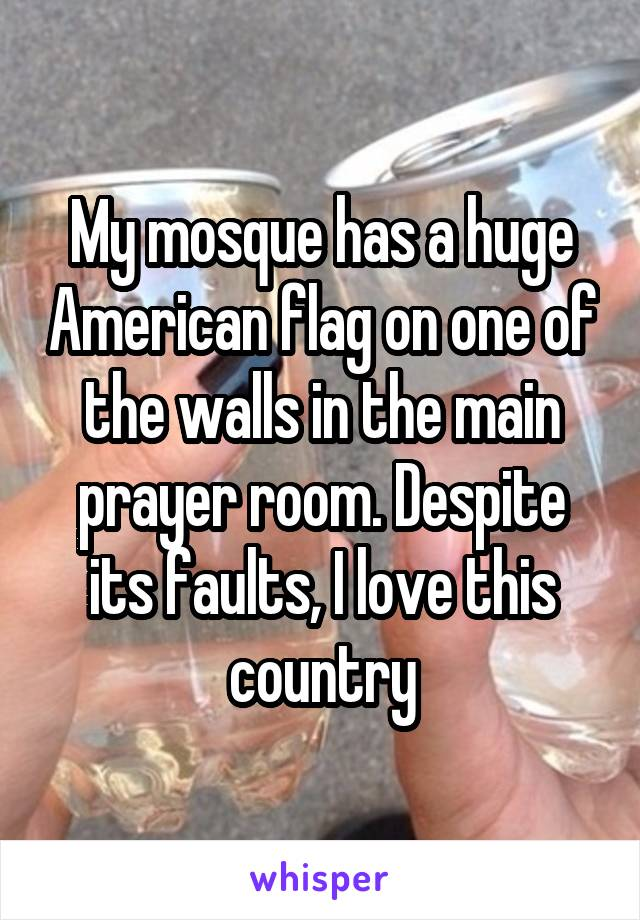 My mosque has a huge American flag on one of the walls in the main prayer room. Despite its faults, I love this country
