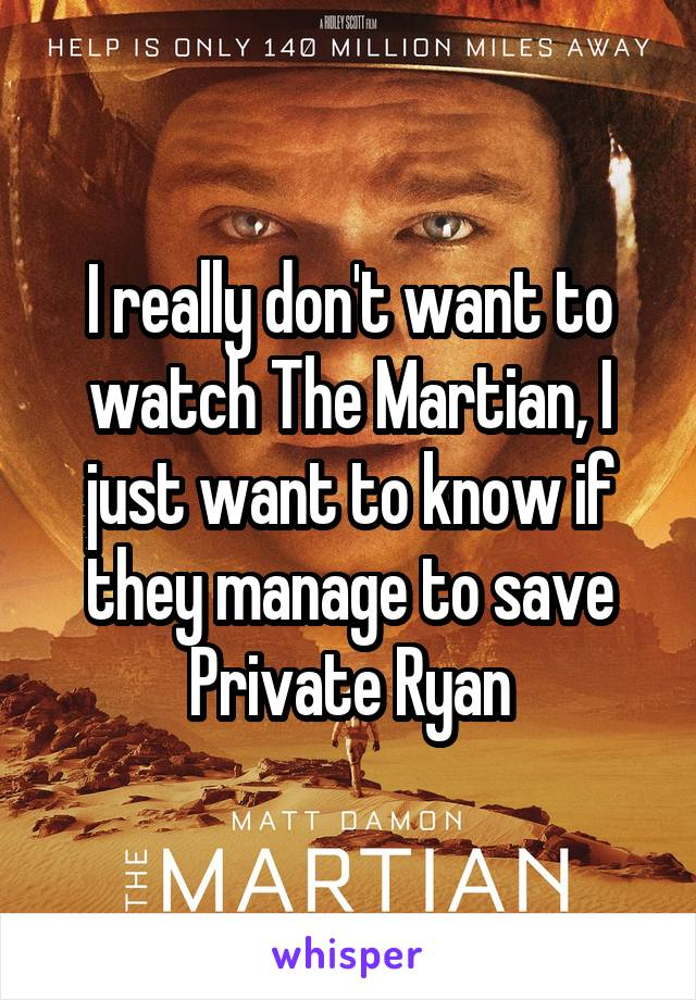 I really don't want to watch The Martian, I just want to know if they manage to save Private Ryan