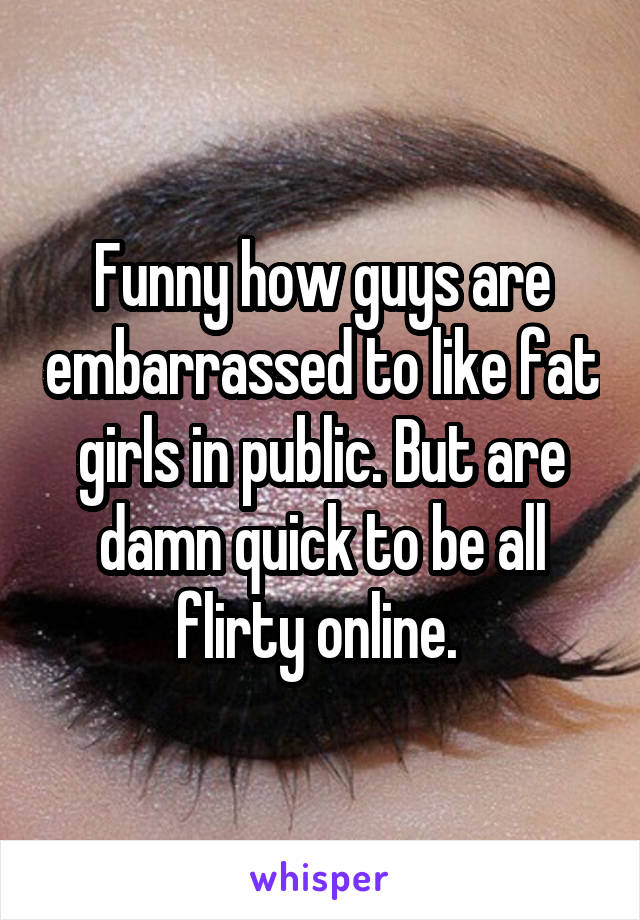 Funny how guys are embarrassed to like fat girls in public. But are damn quick to be all flirty online.