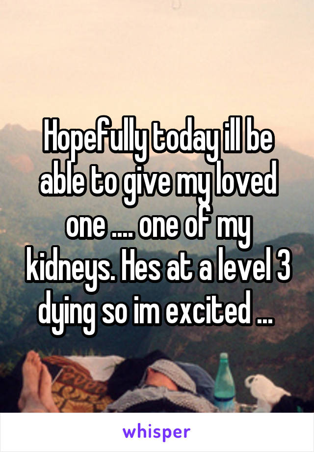 Hopefully today ill be able to give my loved one .... one of my kidneys. Hes at a level 3 dying so im excited ...