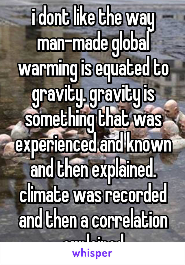 i dont like the way man-made global warming is equated to gravity. gravity is something that was experienced and known and then explained. climate was recorded and then a correlation explained