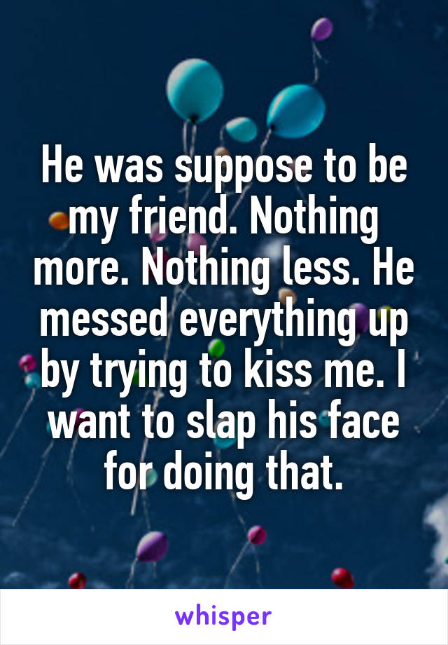 He was suppose to be my friend. Nothing more. Nothing less. He messed everything up by trying to kiss me. I want to slap his face for doing that.