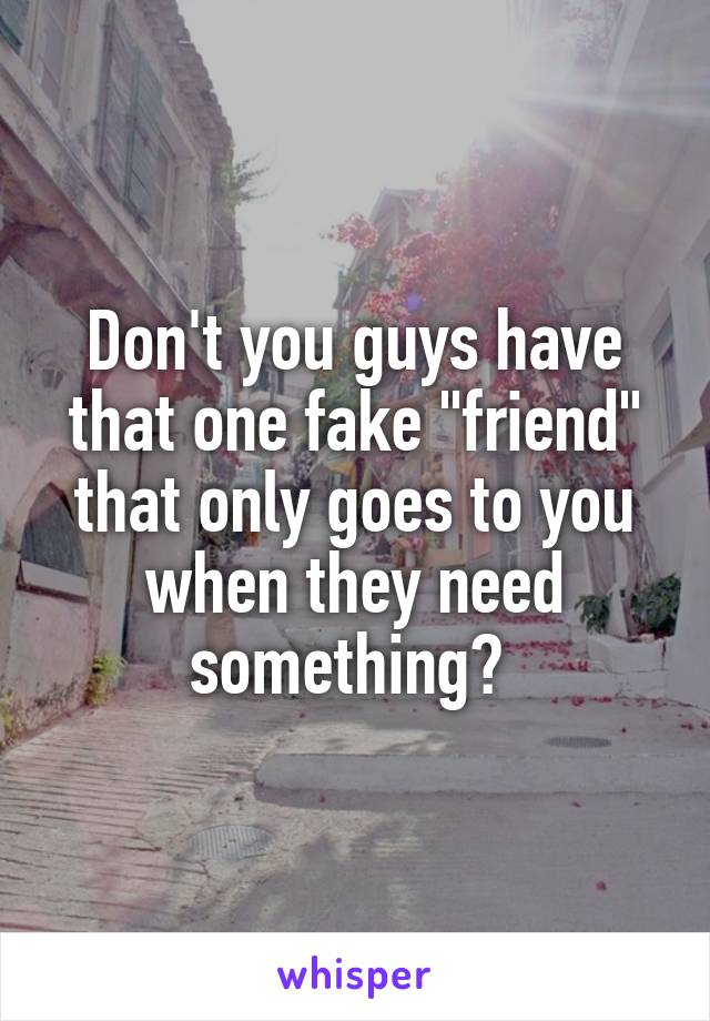 """Don't you guys have that one fake """"friend"""" that only goes to you when they need something?"""