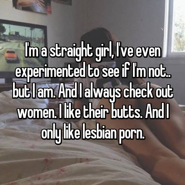 I'm a straight girl, I've even experimented to see if I'm not.. but I am. And I always check out women. I like their butts. And I only like lesbian porn.