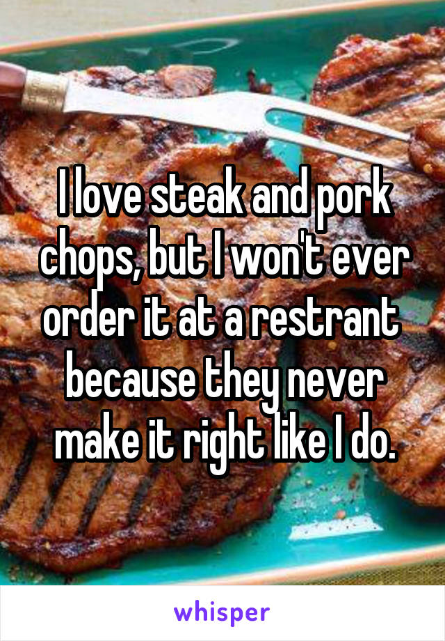 I love steak and pork chops, but I won't ever order it at a restrant  because they never make it right like I do.