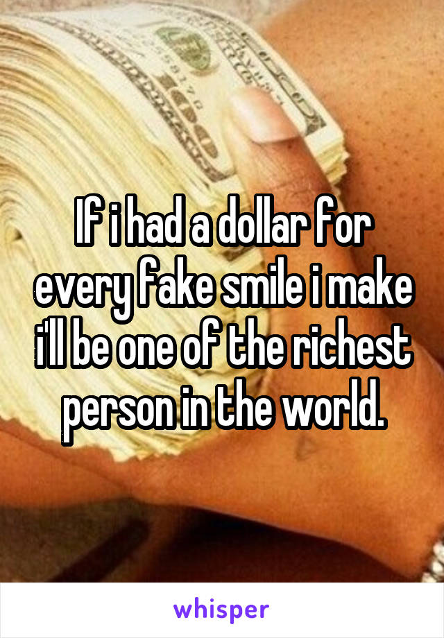 If i had a dollar for every fake smile i make i'll be one of the richest person in the world.