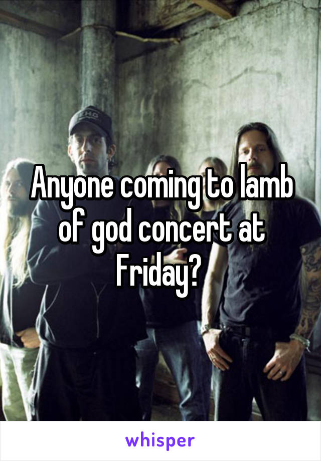 Anyone coming to lamb of god concert at Friday?
