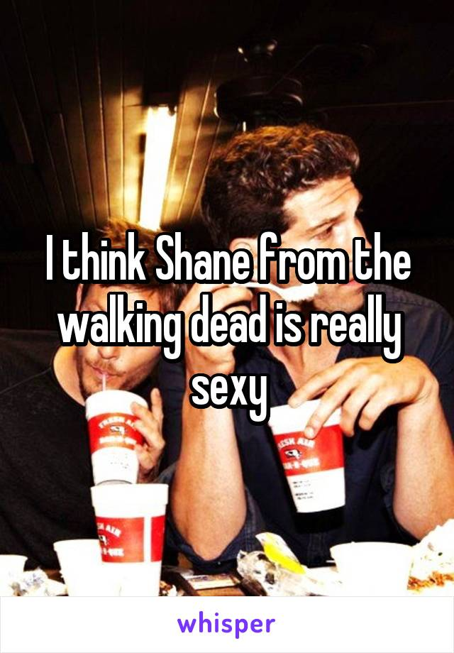 I think Shane from the walking dead is really sexy