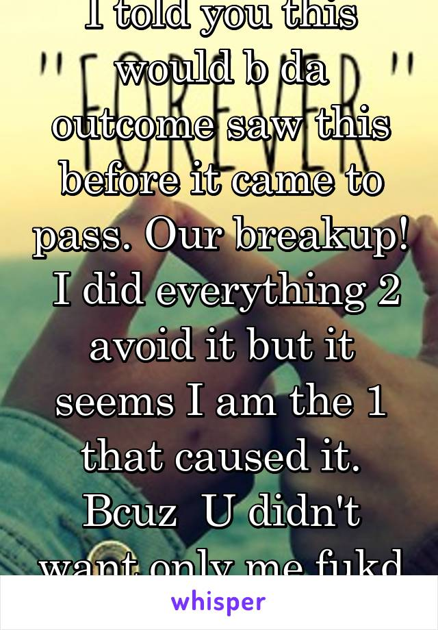I told you this would b da outcome saw this before it came to pass. Our breakup!  I did everything 2 avoid it but it seems I am the 1 that caused it. Bcuz  U didn't want only me fukd others
