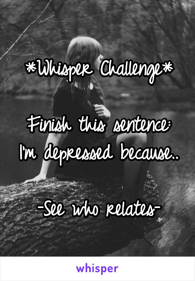 *Whisper Challenge*  Finish this sentence: I'm depressed because..  -See who relates-