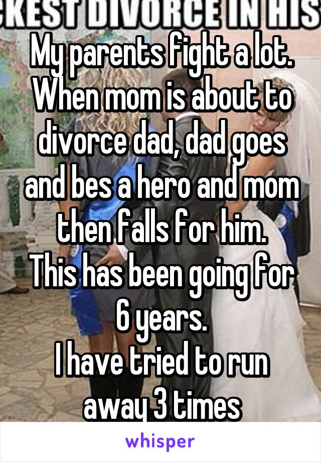 My parents fight a lot. When mom is about to divorce dad, dad goes and bes a hero and mom then falls for him. This has been going for 6 years. I have tried to run away 3 times