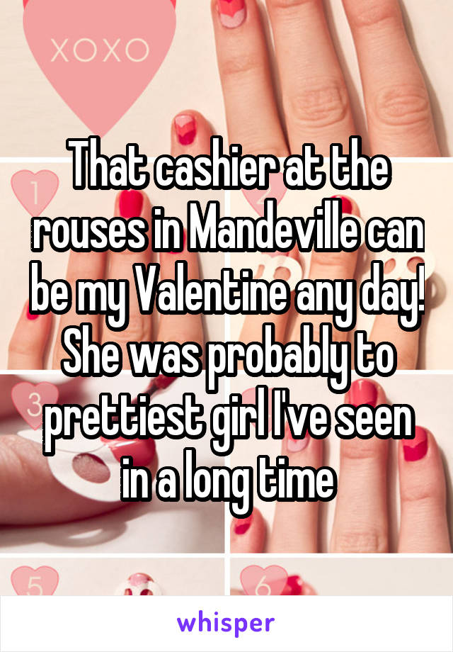 That cashier at the rouses in Mandeville can be my Valentine any day! She was probably to prettiest girl I've seen in a long time