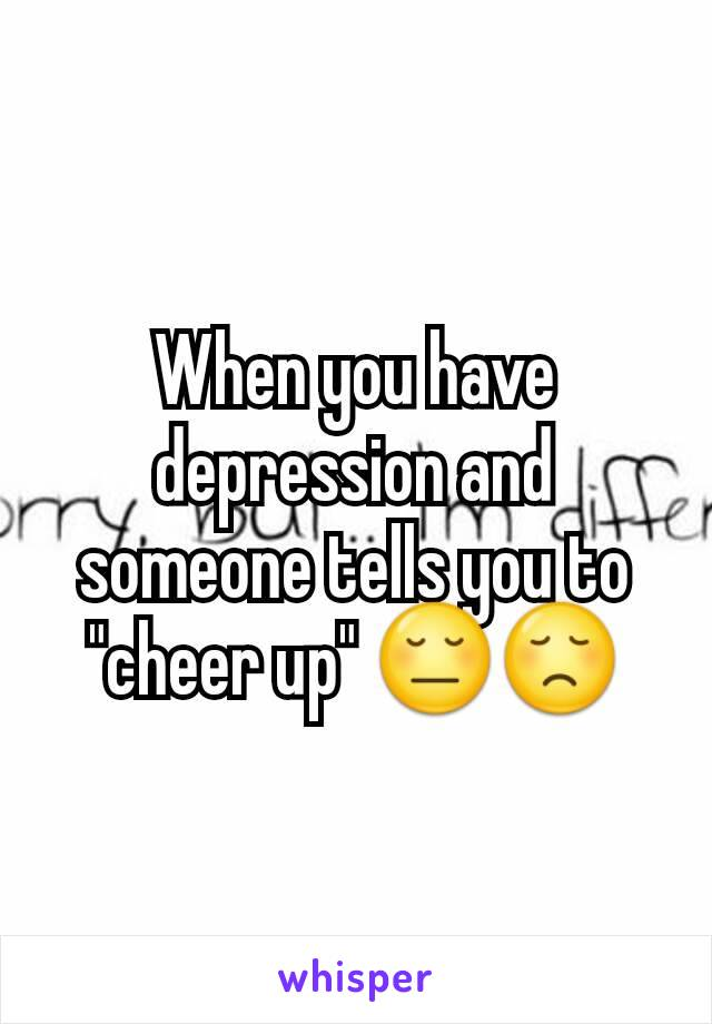 "When you have depression and someone tells you to ""cheer up"" 😔😞"