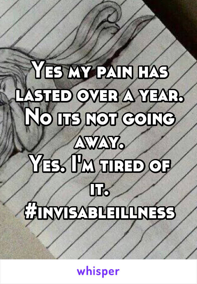 Yes my pain has lasted over a year. No its not going away. Yes. I'm tired of it. #invisableillness