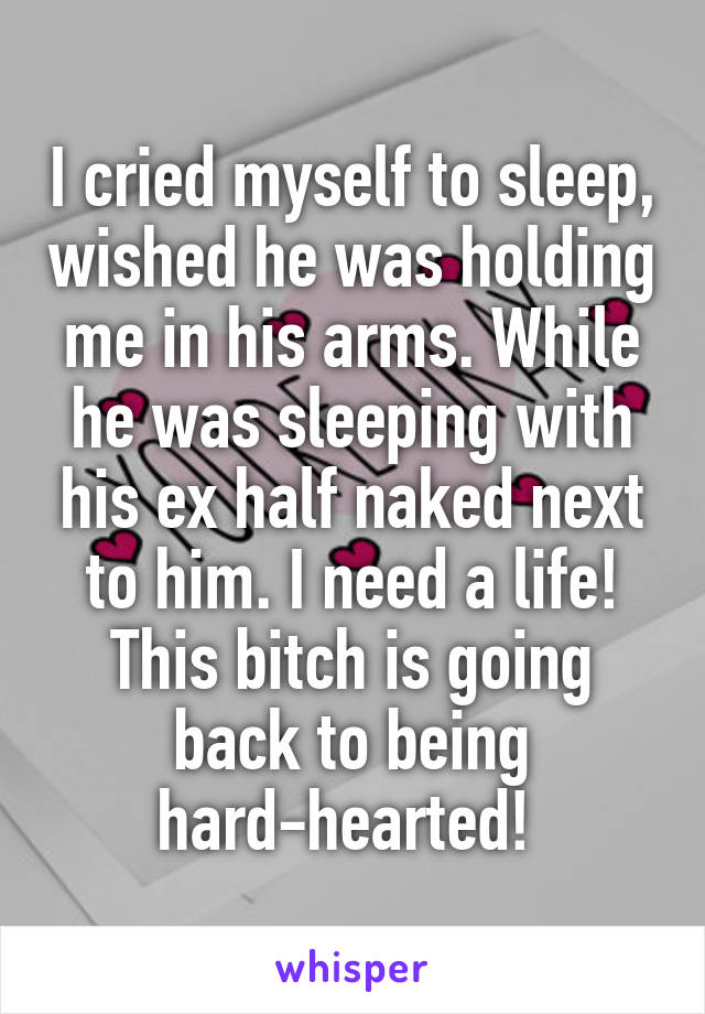 I cried myself to sleep, wished he was holding me in his arms. While he was sleeping with his ex half naked next to him. I need a life! This bitch is going back to being hard-hearted!