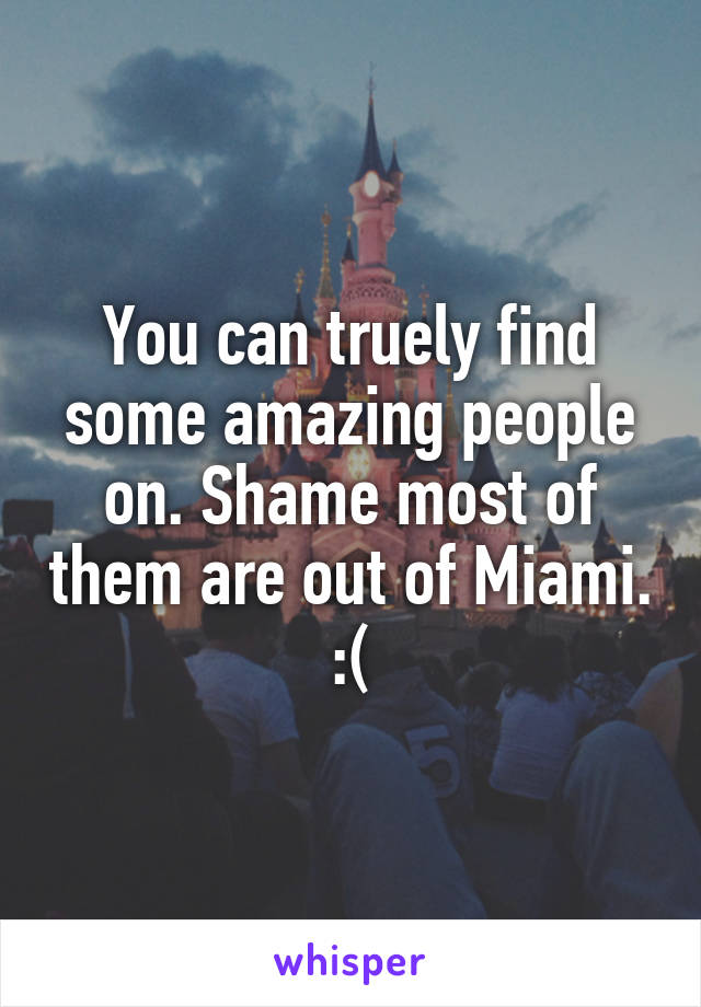 You can truely find some amazing people on. Shame most of them are out of Miami. :(